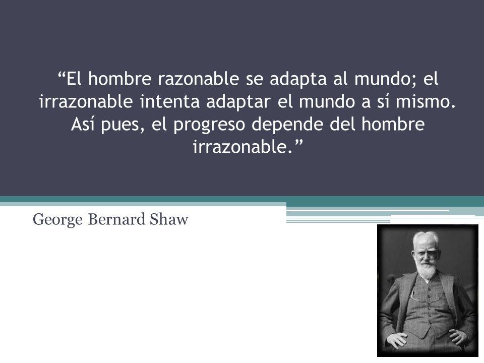 El hombre razonable se adapta al mundo; el irrazonable intenta adaptar el mundo a sí mismo. Así pues, el progreso depende del hombre irrazonable.