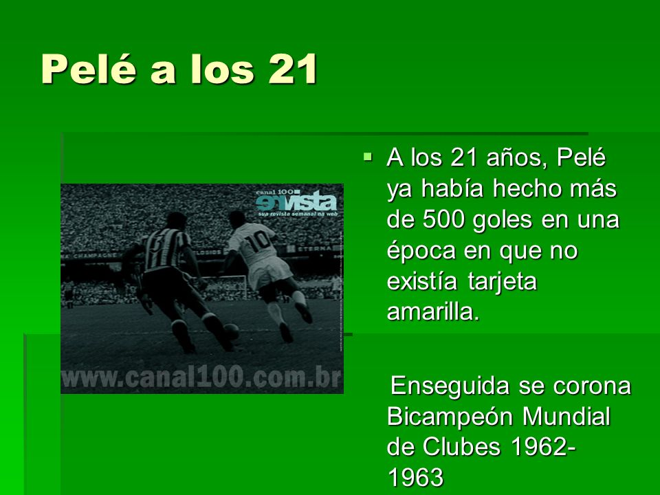 Pelé a los 21 A los 21 años, Pelé ya había hecho más de 500 goles en una época en que no existía tarjeta amarilla.