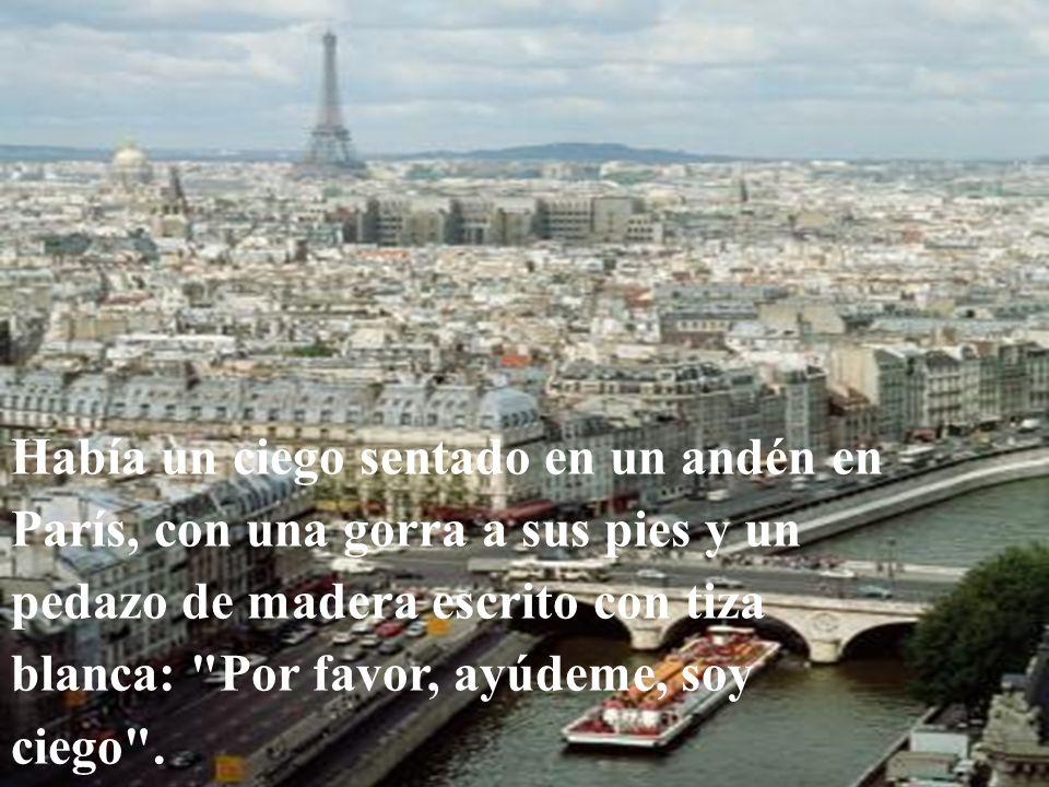 Había un ciego sentado en un andén en París, con una gorra a sus pies y un pedazo de madera escrito con tiza blanca: Por favor, ayúdeme, soy ciego .