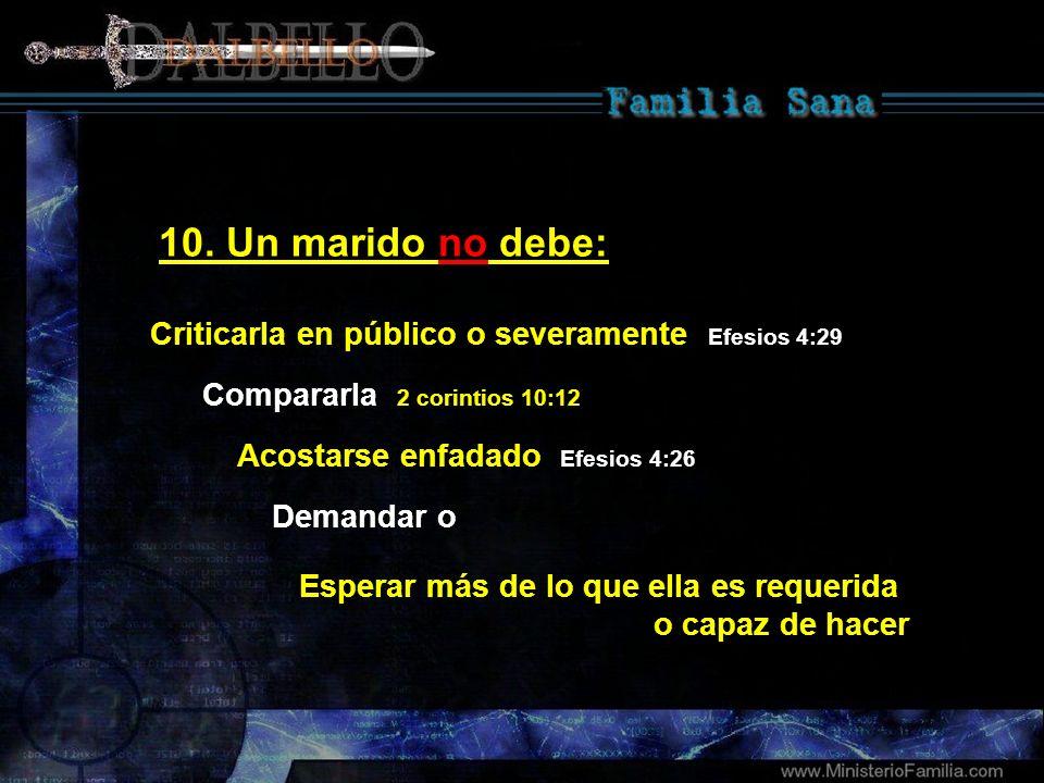 10. Un marido no debe:Criticarla en público o severamente Efesios 4:29. Compararla 2 corintios 10:12.