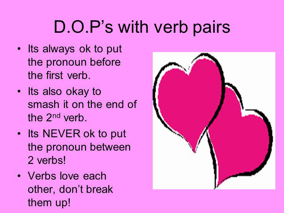 D.O.P's with verb pairs Its always ok to put the pronoun before the first verb. Its also okay to smash it on the end of the 2nd verb.