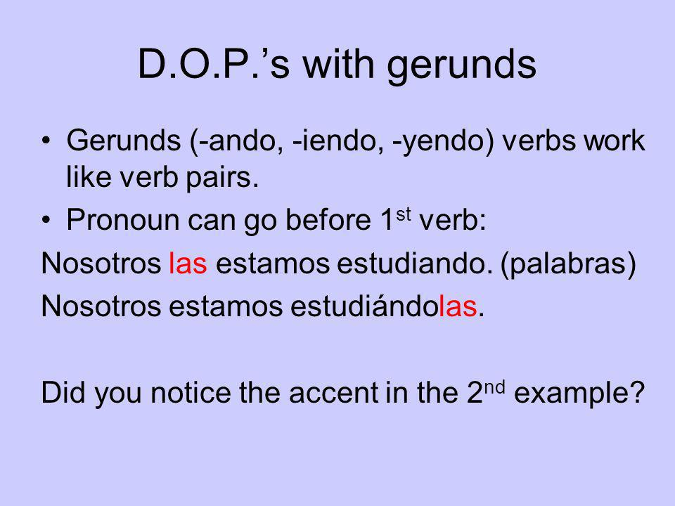 D.O.P.'s with gerundsGerunds (-ando, -iendo, -yendo) verbs work like verb pairs. Pronoun can go before 1st verb:
