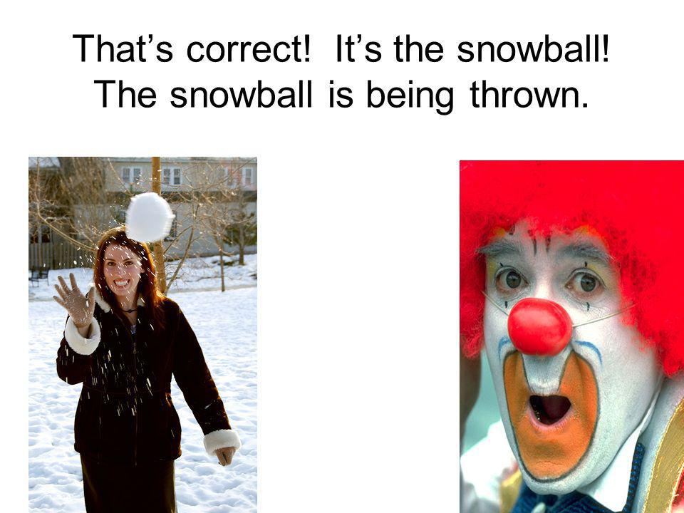 That's correct! It's the snowball! The snowball is being thrown.