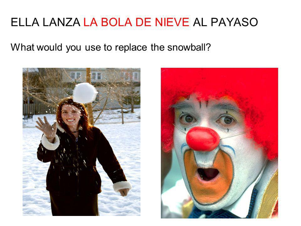 ELLA LANZA LA BOLA DE NIEVE AL PAYASO What would you use to replace the snowball