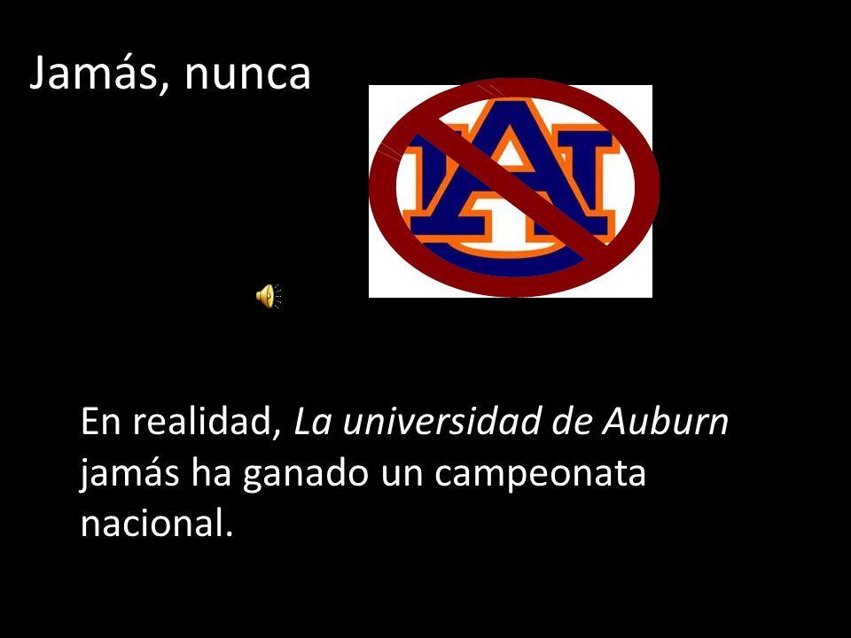 Jamás, nunca En realidad, La universidad de Auburn jamás ha ganado un campeonata nacional.