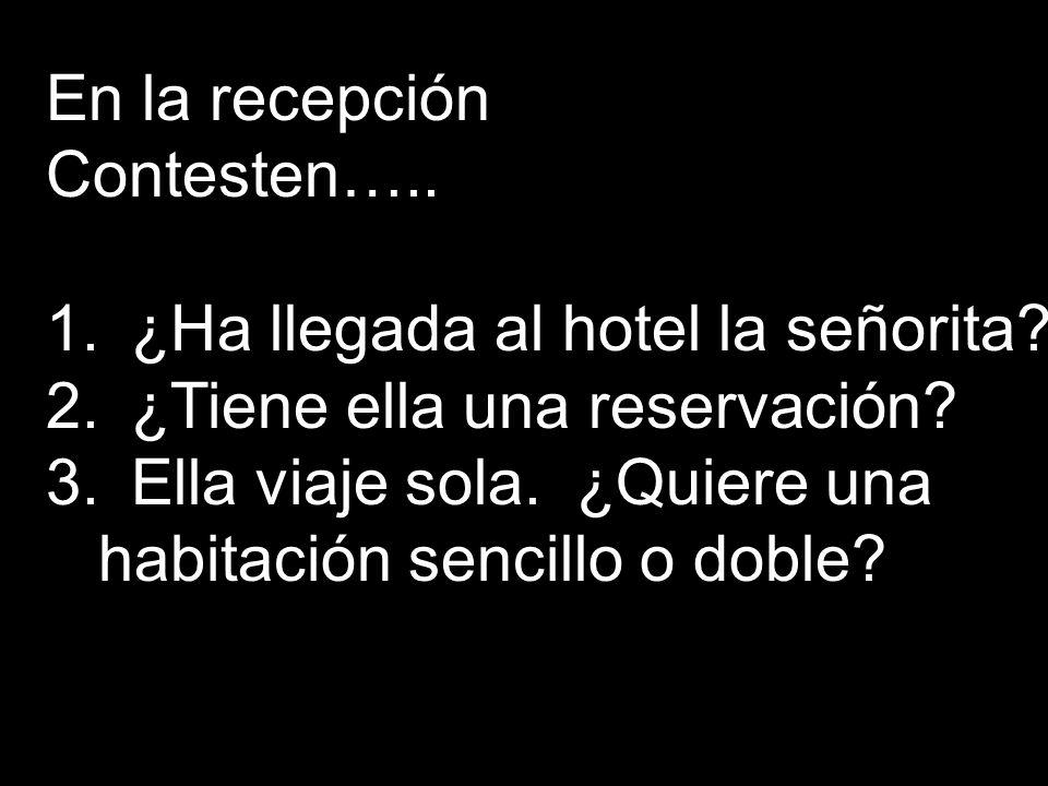 En la recepción Contesten….. ¿Ha llegada al hotel la señorita ¿Tiene ella una reservación Ella viaje sola. ¿Quiere una.