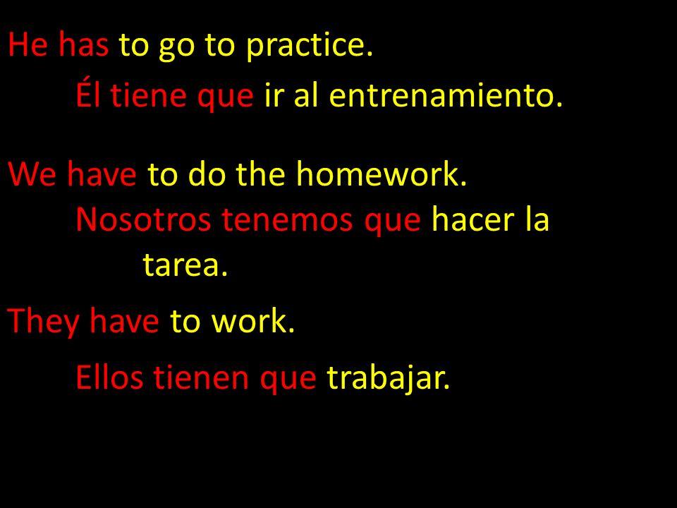 He has to go to practice. Él tiene que ir al entrenamiento. We have to do the homework. Nosotros tenemos que hacer la tarea.