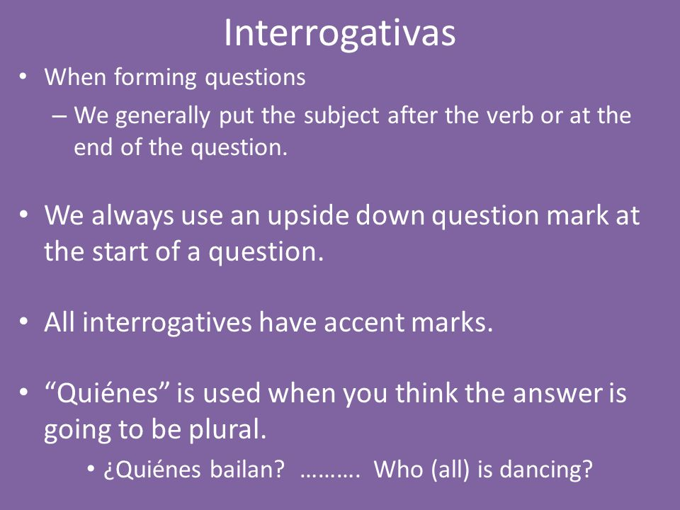 Interrogativas When forming questions. We generally put the subject after the verb or at the end of the question.