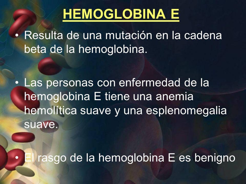 HEMOGLOBINA E Resulta de una mutación en la cadena beta de la hemoglobina.