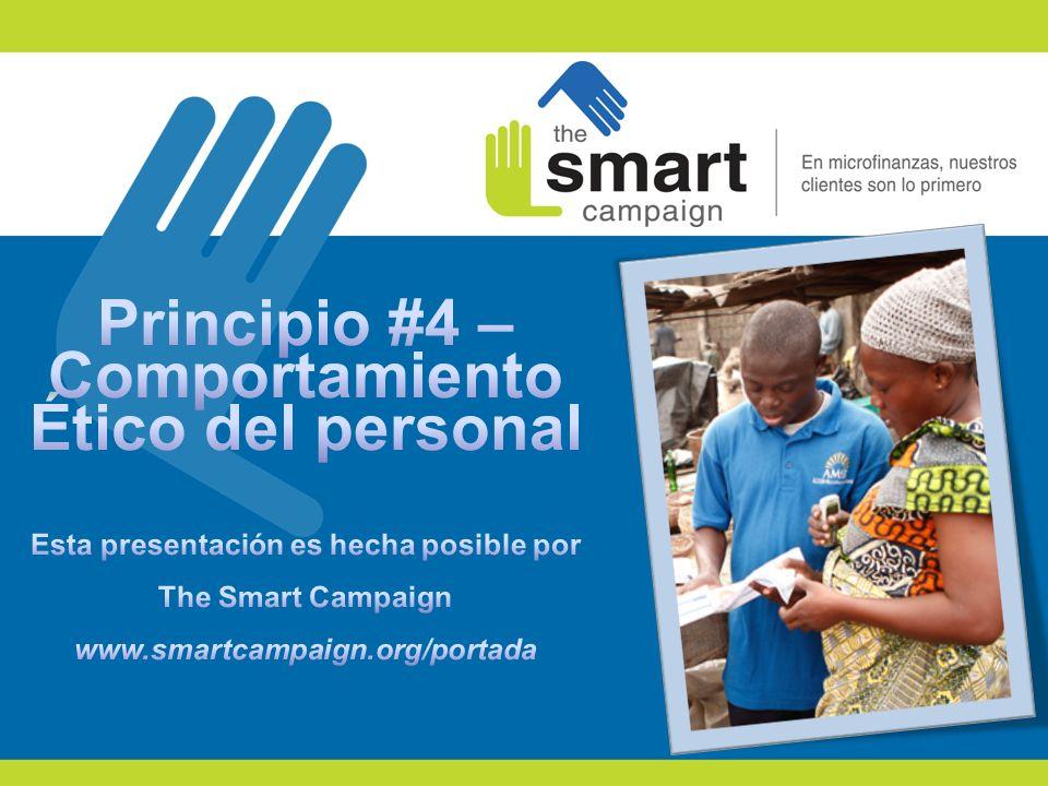 Principio #4 – Comportamiento Ético del personal Esta presentación es hecha posible por The Smart Campaign www.smartcampaign.org/portada