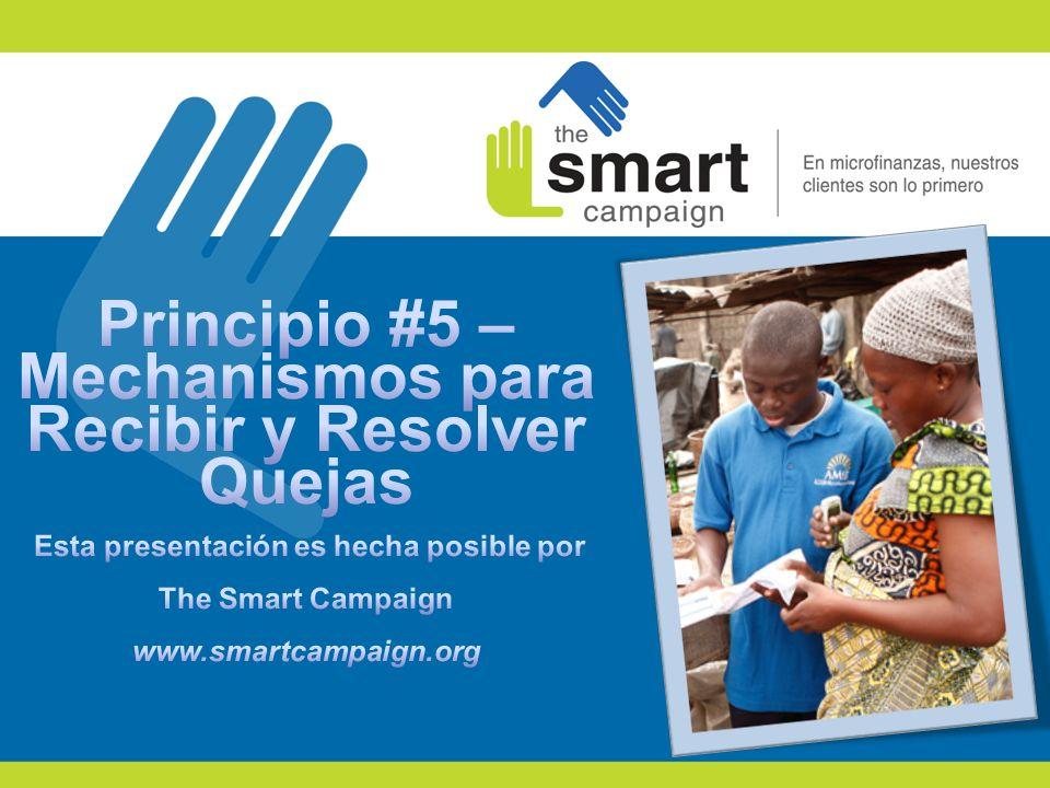 Principio #5 – Mechanismos para Recibir y Resolver Quejas Esta presentación es hecha posible por The Smart Campaign www.smartcampaign.org
