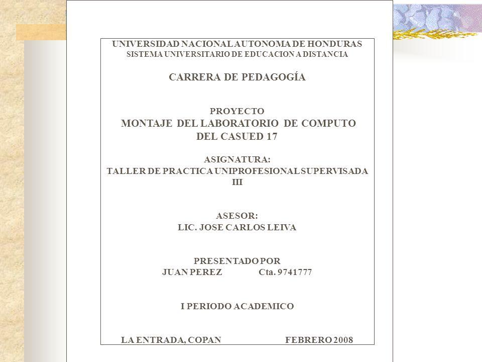 UNIVERSIDAD NACIONAL AUTONOMA DE HONDURAS SISTEMA UNIVERSITARIO DE EDUCACION A DISTANCIA CARRERA DE PEDAGOGÍA PROYECTO MONTAJE DEL LABORATORIO DE COMPUTO DEL CASUED 17 ASIGNATURA: TALLER DE PRACTICA UNIPROFESIONAL SUPERVISADA III ASESOR: LIC.