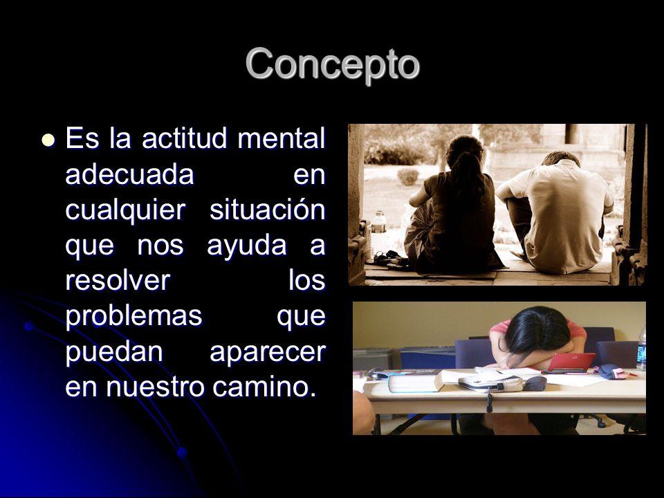 ConceptoEs la actitud mental adecuada en cualquier situación que nos ayuda a resolver los problemas que puedan aparecer en nuestro camino.