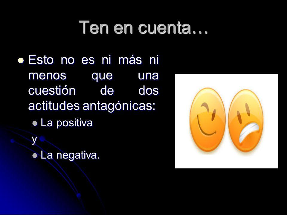 Ten en cuenta… Esto no es ni más ni menos que una cuestión de dos actitudes antagónicas: La positiva.
