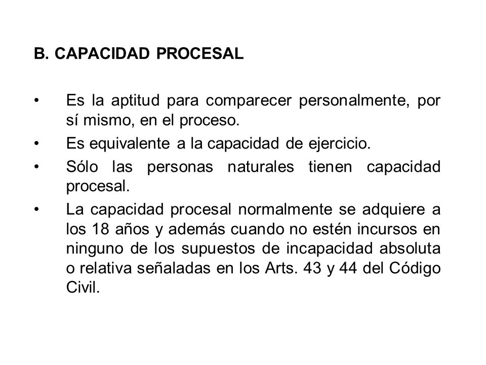 B. CAPACIDAD PROCESAL Es la aptitud para comparecer personalmente, por sí mismo, en el proceso. Es equivalente a la capacidad de ejercicio.
