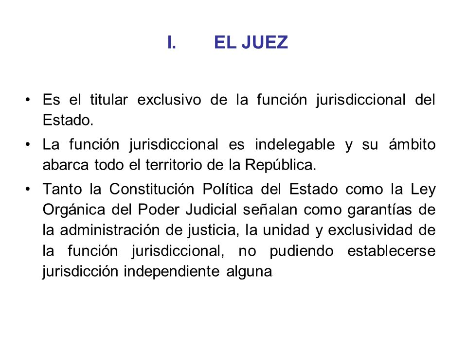 I. EL JUEZ Es el titular exclusivo de la función jurisdiccional del Estado.