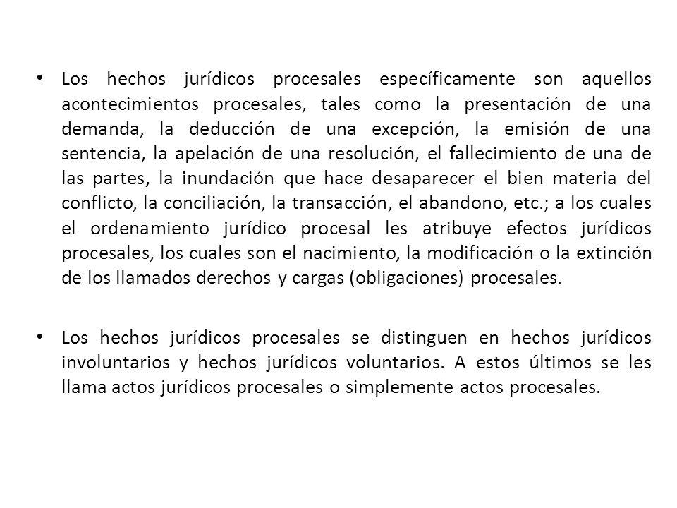 Los hechos jurídicos procesales específicamente son aquellos acontecimientos procesales, tales como la presentación de una demanda, la deducción de una excepción, la emisión de una sentencia, la apelación de una resolución, el fallecimiento de una de las partes, la inundación que hace desaparecer el bien materia del conflicto, la conciliación, la transacción, el abandono, etc.; a los cuales el ordenamiento jurídico procesal les atribuye efectos jurídicos procesales, los cuales son el nacimiento, la modificación o la extinción de los llamados derechos y cargas (obligaciones) procesales.