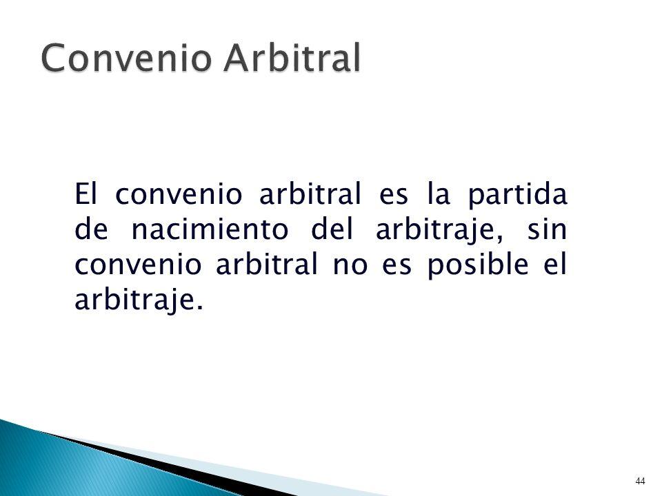 Convenio Arbitral El convenio arbitral es la partida de nacimiento del arbitraje, sin convenio arbitral no es posible el arbitraje.