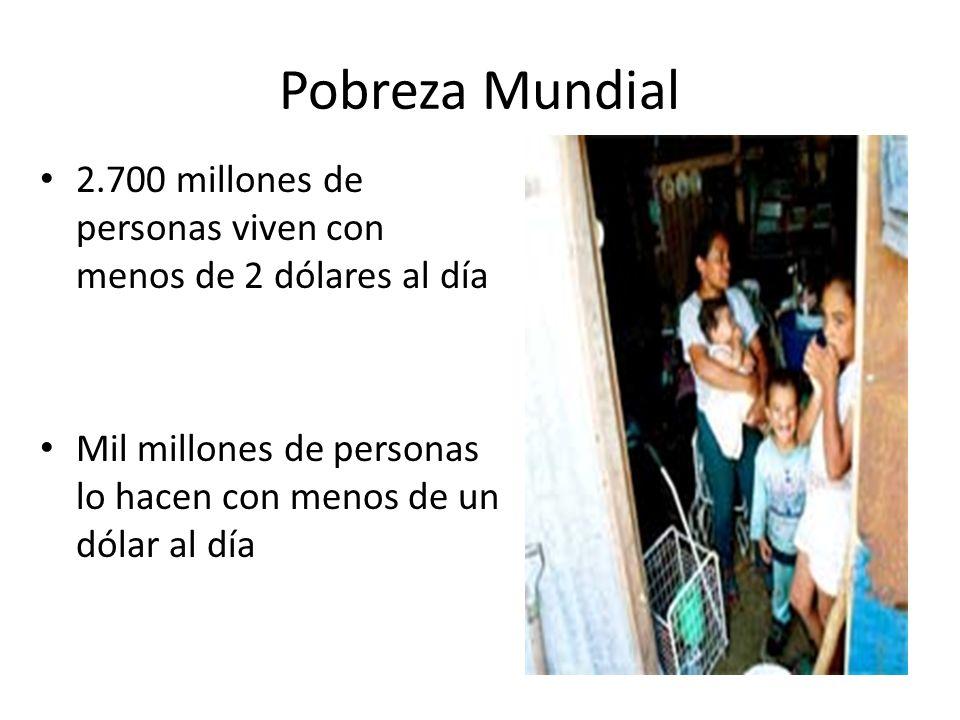 Pobreza Mundial 2.700 millones de personas viven con menos de 2 dólares al día.