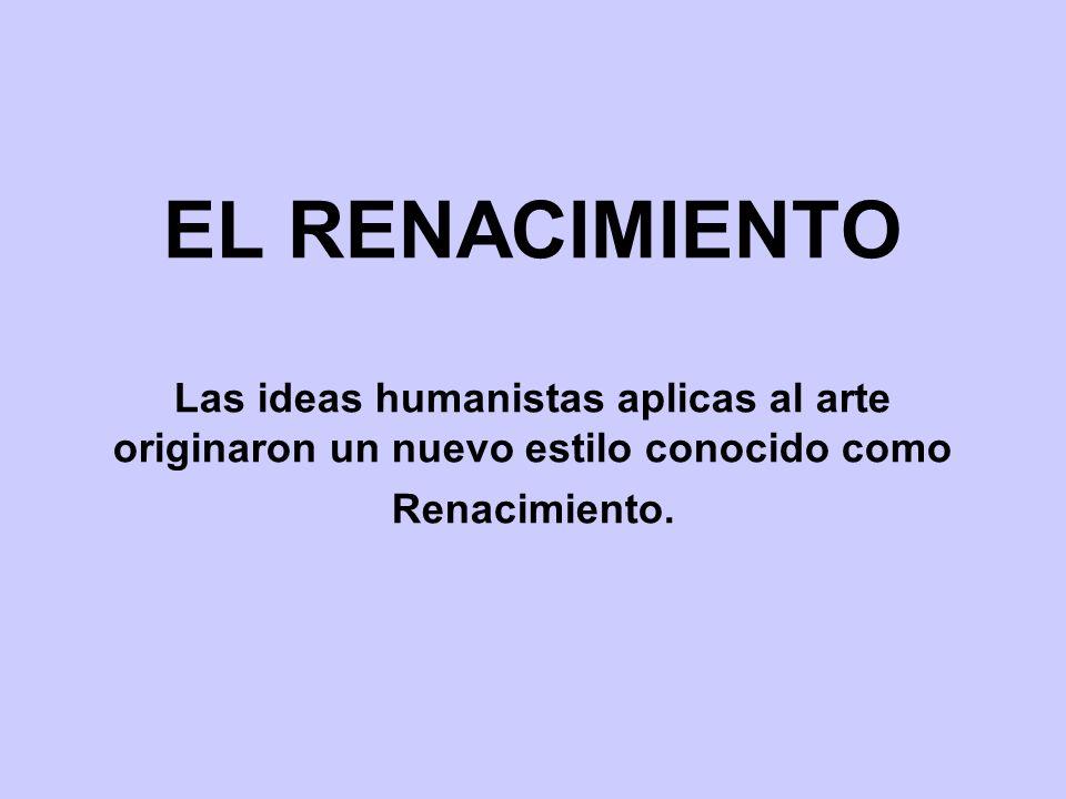 EL RENACIMIENTO Las ideas humanistas aplicas al arte originaron un nuevo estilo conocido como Renacimiento.
