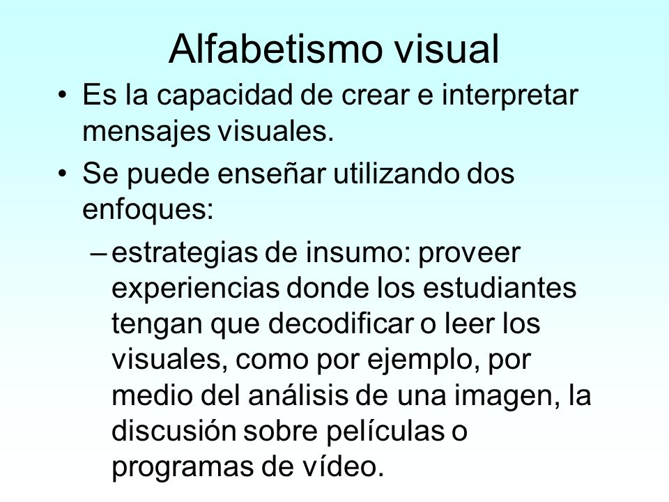 Alfabetismo visual Es la capacidad de crear e interpretar mensajes visuales. Se puede enseñar utilizando dos enfoques:
