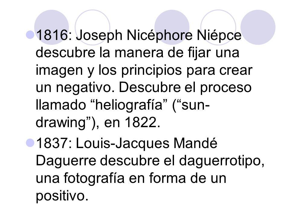 1816: Joseph Nicéphore Niépce descubre la manera de fijar una imagen y los principios para crear un negativo. Descubre el proceso llamado heliografía ( sun-drawing ), en 1822.