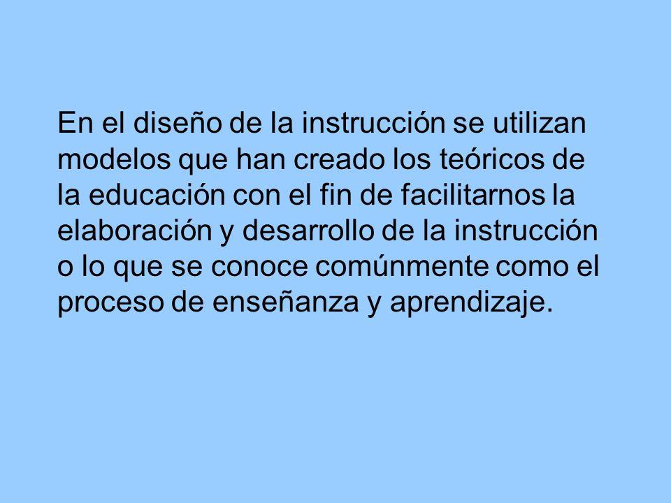 En el diseño de la instrucción se utilizan modelos que han creado los teóricos de la educación con el fin de facilitarnos la elaboración y desarrollo de la instrucción o lo que se conoce comúnmente como el proceso de enseñanza y aprendizaje.
