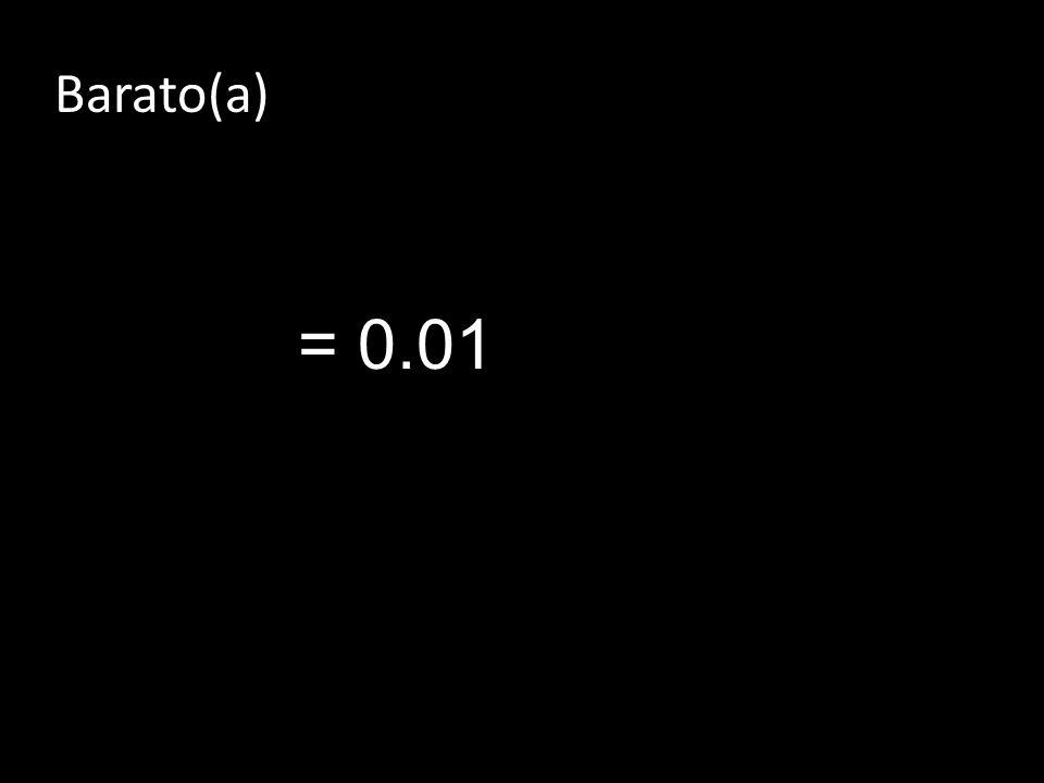 Barato(a) = 0.01