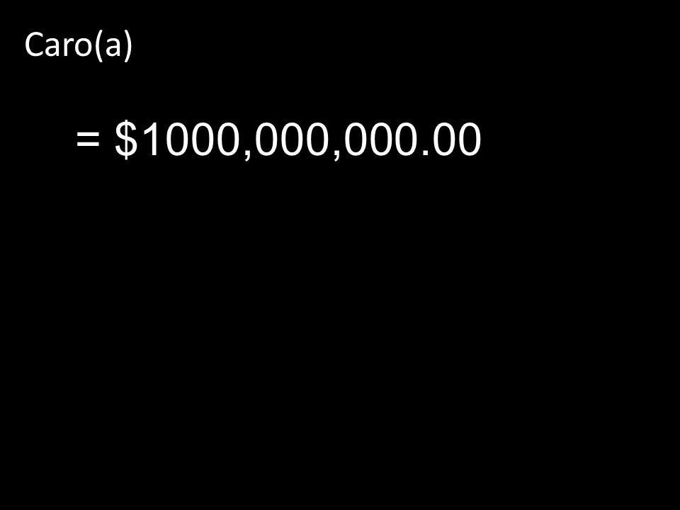 Caro(a) = $1000,000,000.00