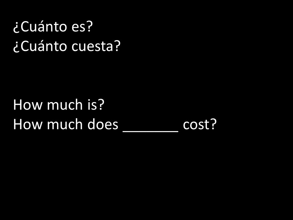 ¿Cuánto es ¿Cuánto cuesta How much is How much does _______ cost