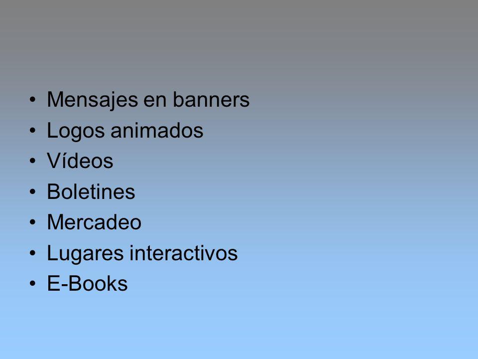 Mensajes en banners Logos animados Vídeos Boletines Mercadeo Lugares interactivos E-Books