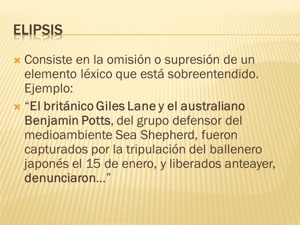 Elipsis Consiste en la omisión o supresión de un elemento léxico que está sobreentendido. Ejemplo: