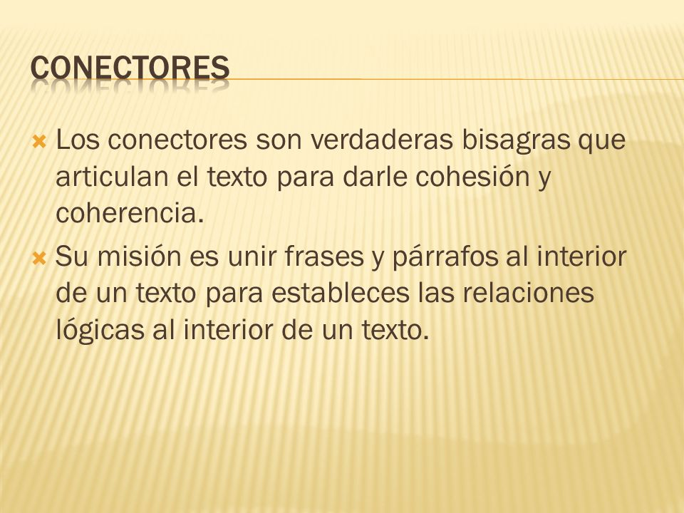Conectores Los conectores son verdaderas bisagras que articulan el texto para darle cohesión y coherencia.