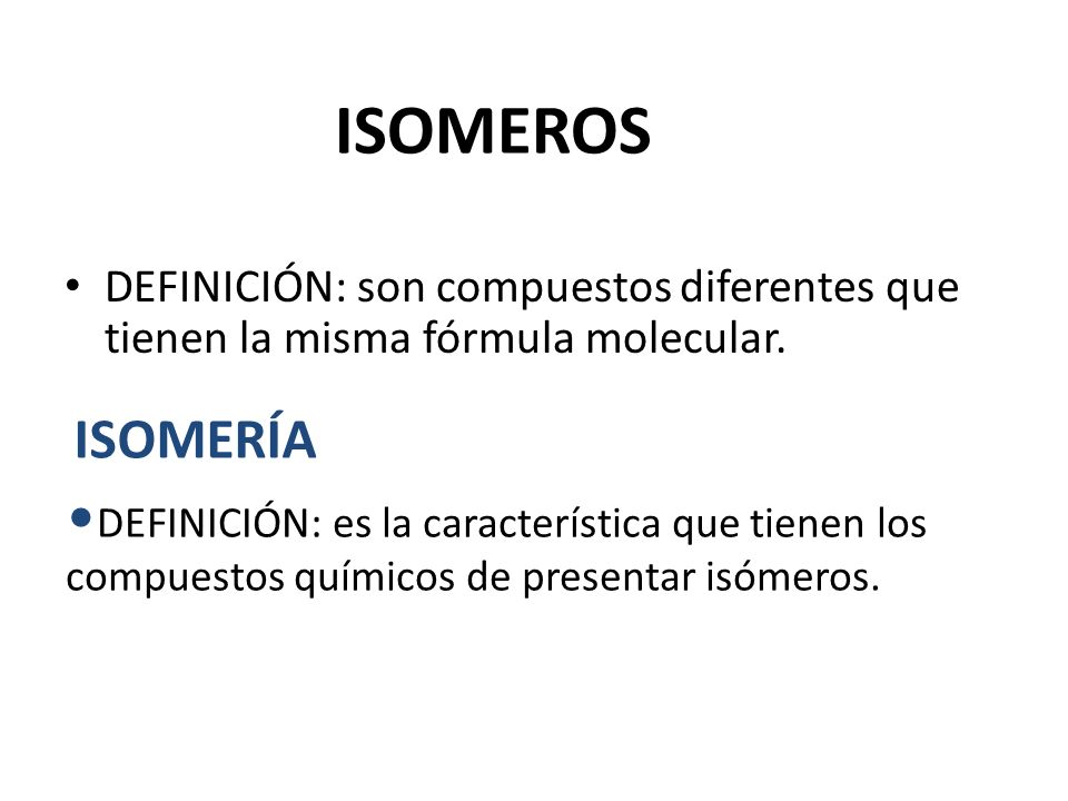 ISOMEROSDEFINICIÓN: son compuestos diferentes que tienen la misma fórmula molecular. ISOMERÍA.