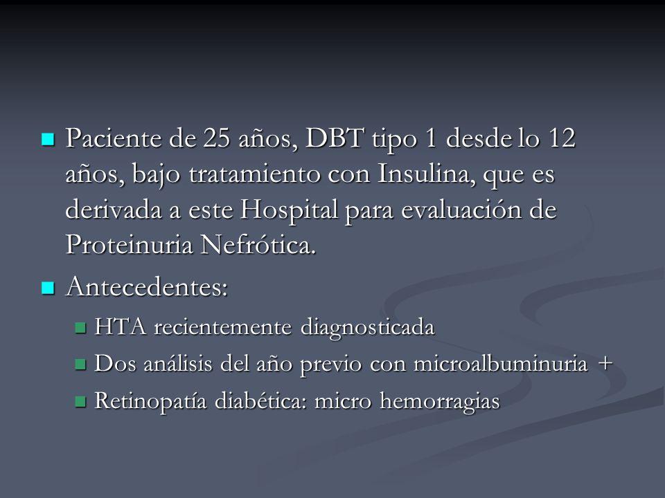 Paciente de 25 años, DBT tipo 1 desde lo 12 años, bajo tratamiento con Insulina, que es derivada a este Hospital para evaluación de Proteinuria Nefrótica.