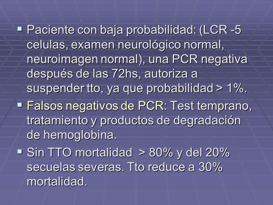 Paciente con baja probabilidad: (LCR -5 celulas, examen neurológico normal, neuroimagen normal), una PCR negativa después de las 72hs, autoriza a suspender tto, ya que probabilidad > 1%.