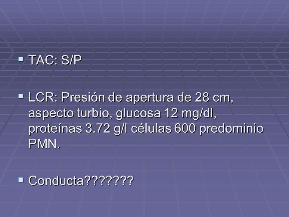 TAC: S/P LCR: Presión de apertura de 28 cm, aspecto turbio, glucosa 12 mg/dl, proteínas 3.72 g/l células 600 predominio PMN.