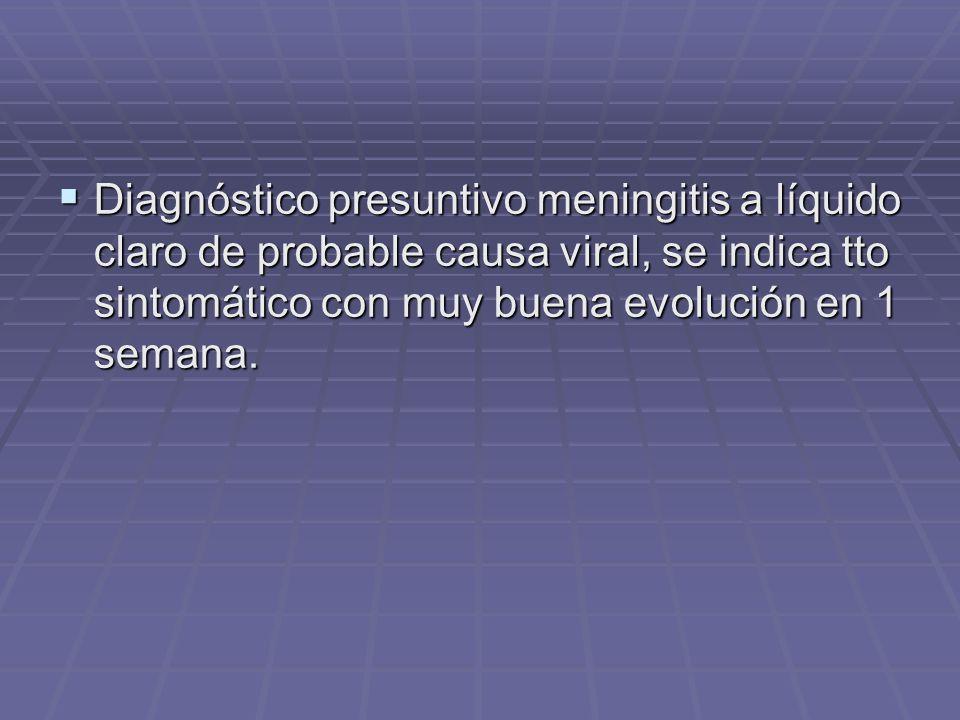 Diagnóstico presuntivo meningitis a líquido claro de probable causa viral, se indica tto sintomático con muy buena evolución en 1 semana.