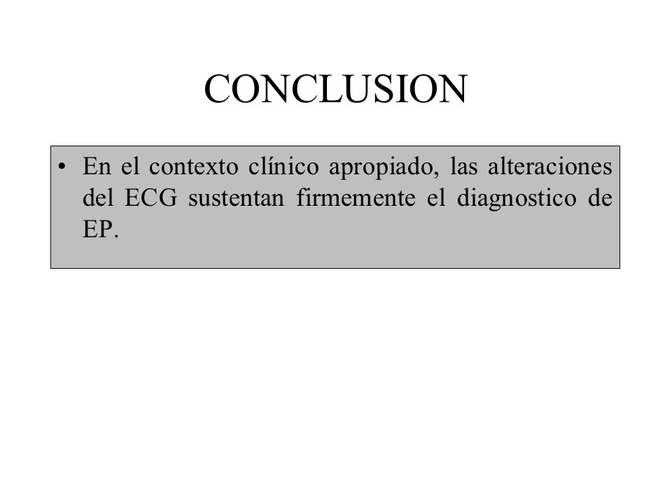 CONCLUSION En el contexto clínico apropiado, las alteraciones del ECG sustentan firmemente el diagnostico de EP.