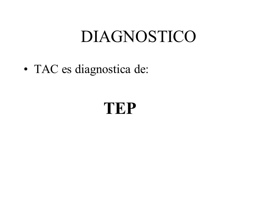 DIAGNOSTICO TAC es diagnostica de: TEP