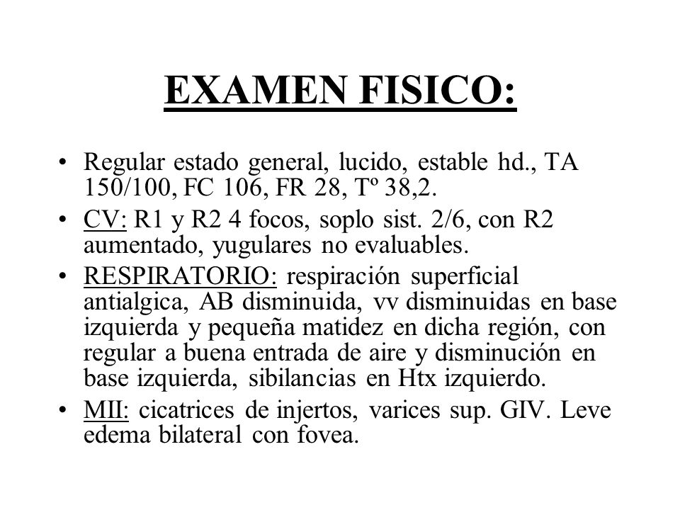 EXAMEN FISICO: Regular estado general, lucido, estable hd., TA 150/100, FC 106, FR 28, Tº 38,2.