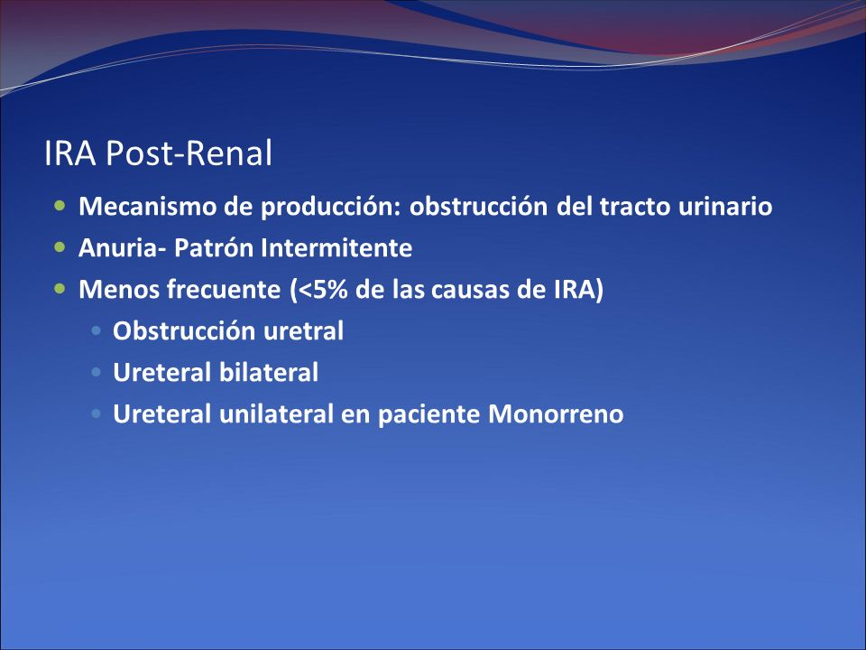 IRA Post-Renal Mecanismo de producción: obstrucción del tracto urinario. Anuria- Patrón Intermitente.