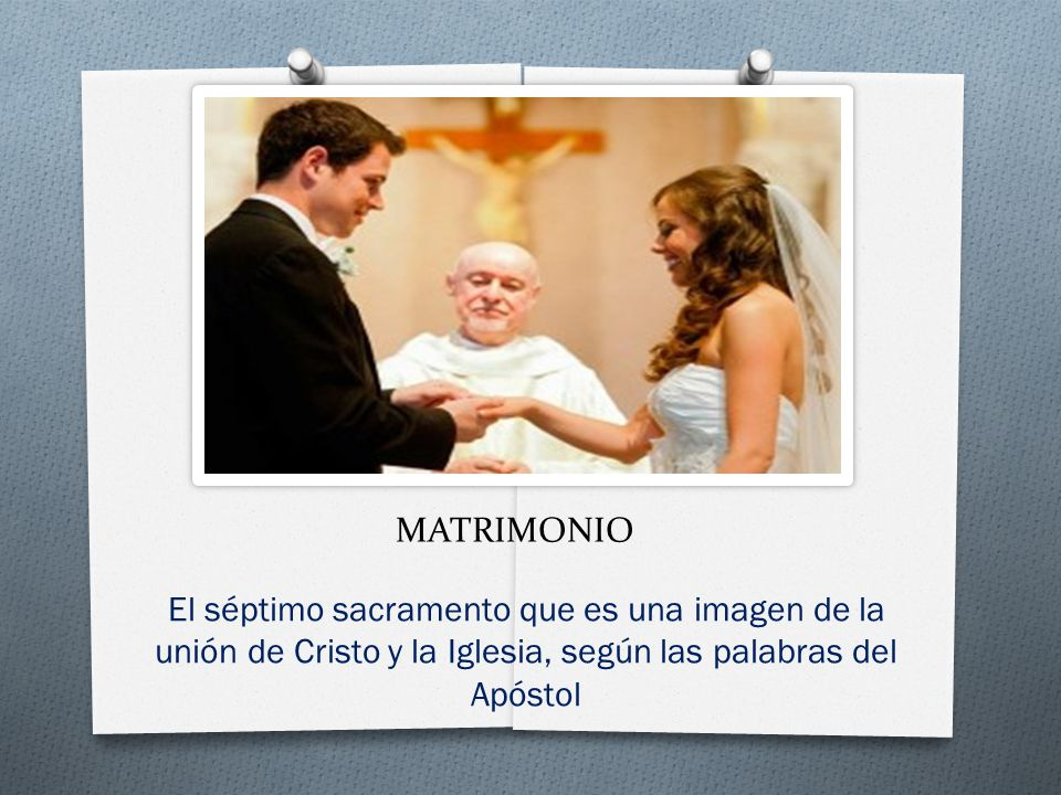 MATRIMONIO El séptimo sacramento que es una imagen de la unión de Cristo y la Iglesia, según las palabras del Apóstol.