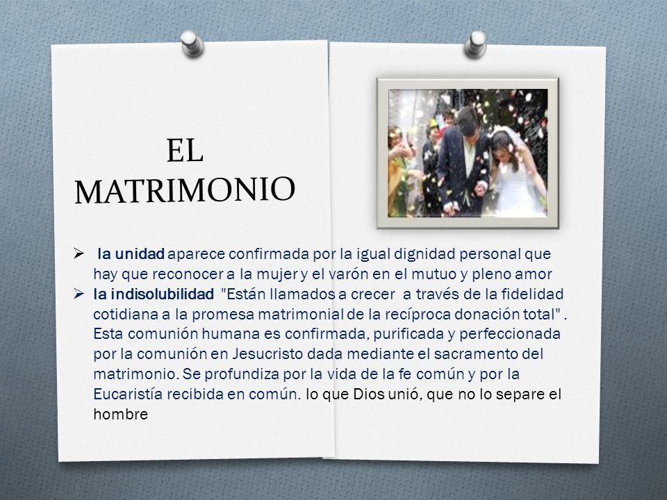 EL MATRIMONIO la unidad aparece confirmada por la igual dignidad personal que hay que reconocer a la mujer y el varón en el mutuo y pleno amor.