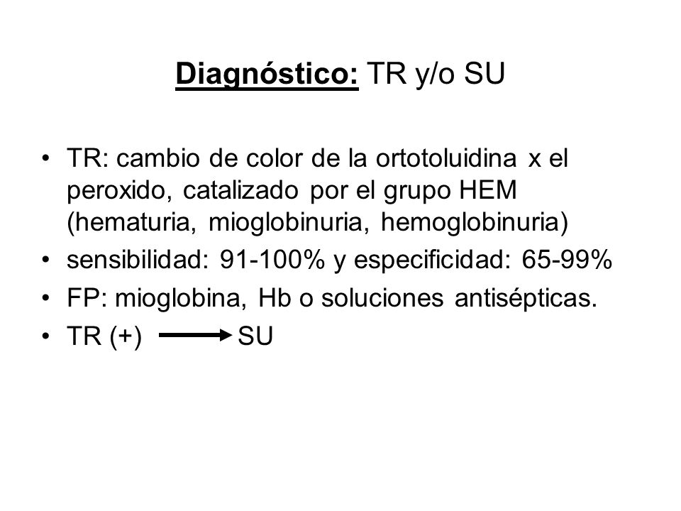 Diagnóstico: TR y/o SU TR: cambio de color de la ortotoluidina x el peroxido, catalizado por el grupo HEM (hematuria, mioglobinuria, hemoglobinuria)