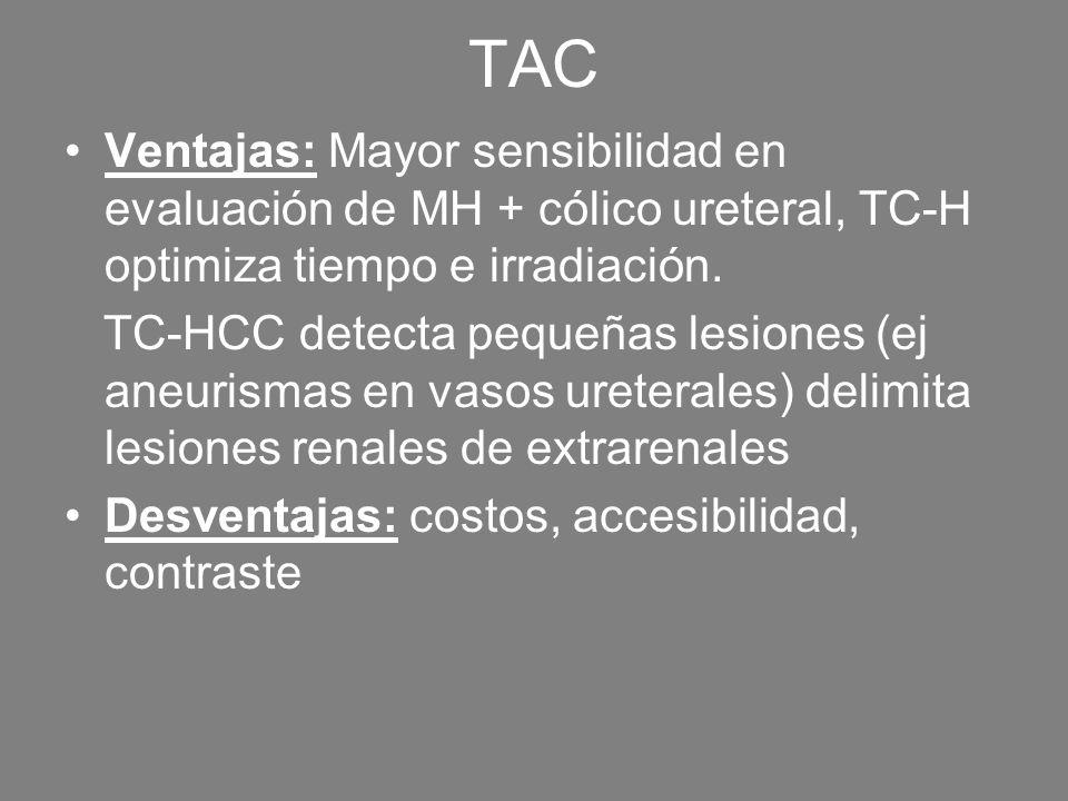 TACVentajas: Mayor sensibilidad en evaluación de MH + cólico ureteral, TC-H optimiza tiempo e irradiación.
