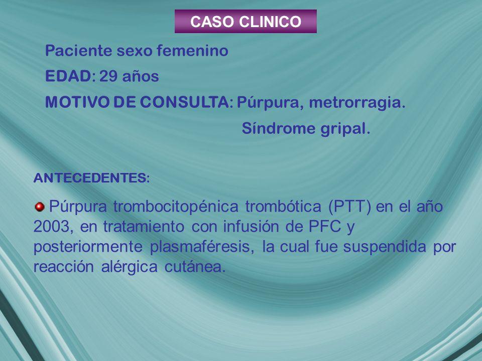 CASO CLINICO Paciente sexo femenino. EDAD: 29 años. MOTIVO DE CONSULTA: Púrpura, metrorragia. Síndrome gripal.