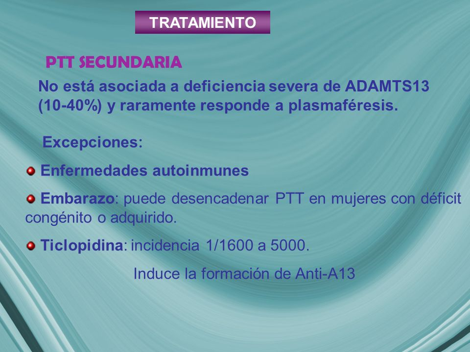 TRATAMIENTO PTT SECUNDARIA. No está asociada a deficiencia severa de ADAMTS13 (10-40%) y raramente responde a plasmaféresis.