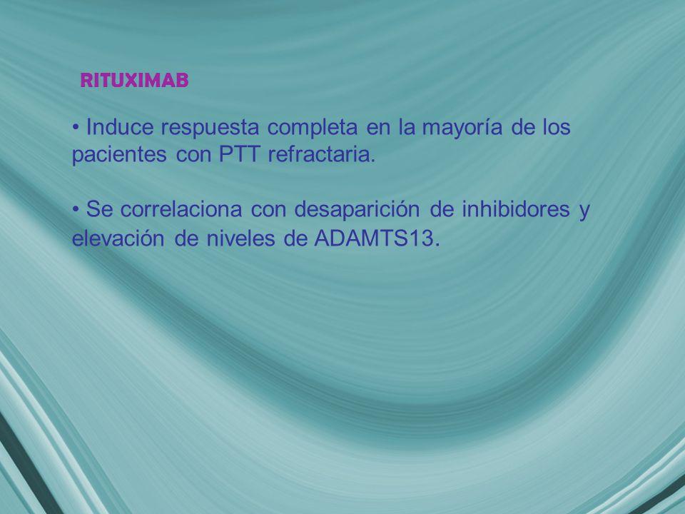 RITUXIMAB Induce respuesta completa en la mayoría de los pacientes con PTT refractaria.