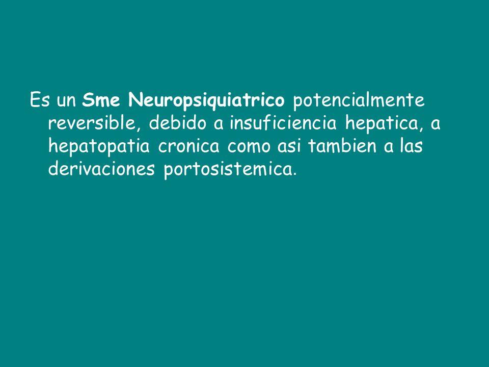 Es un Sme Neuropsiquiatrico potencialmente reversible, debido a insuficiencia hepatica, a hepatopatia cronica como asi tambien a las derivaciones portosistemica.